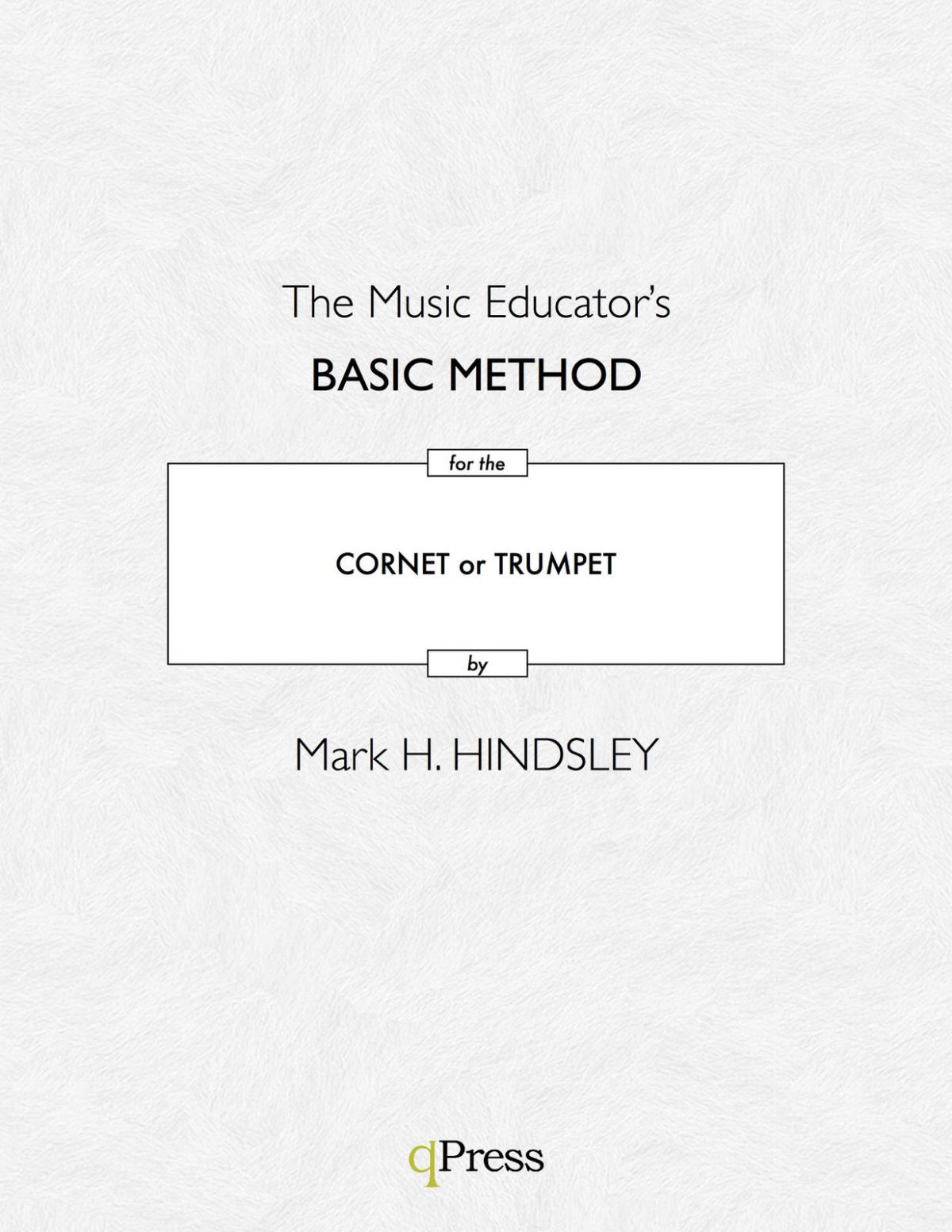 Hindsley, Mark H, The Music Educator's Basic Method for the Trumpet